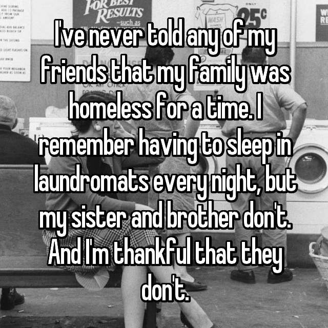 I've never told any of my friends that my family was homeless for a time. I remember having to sleep in laundromats every night, but my sister and brother don't. And I'm thankful that they don't.