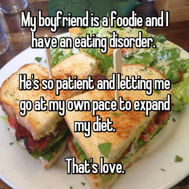 My boyfriend is a foodie and I have an eating disorder.   He's so patient and letting me go at my own pace to expand my diet.  That's love.