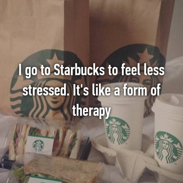 I go to Starbucks to feel less stressed. It's like a form of therapy