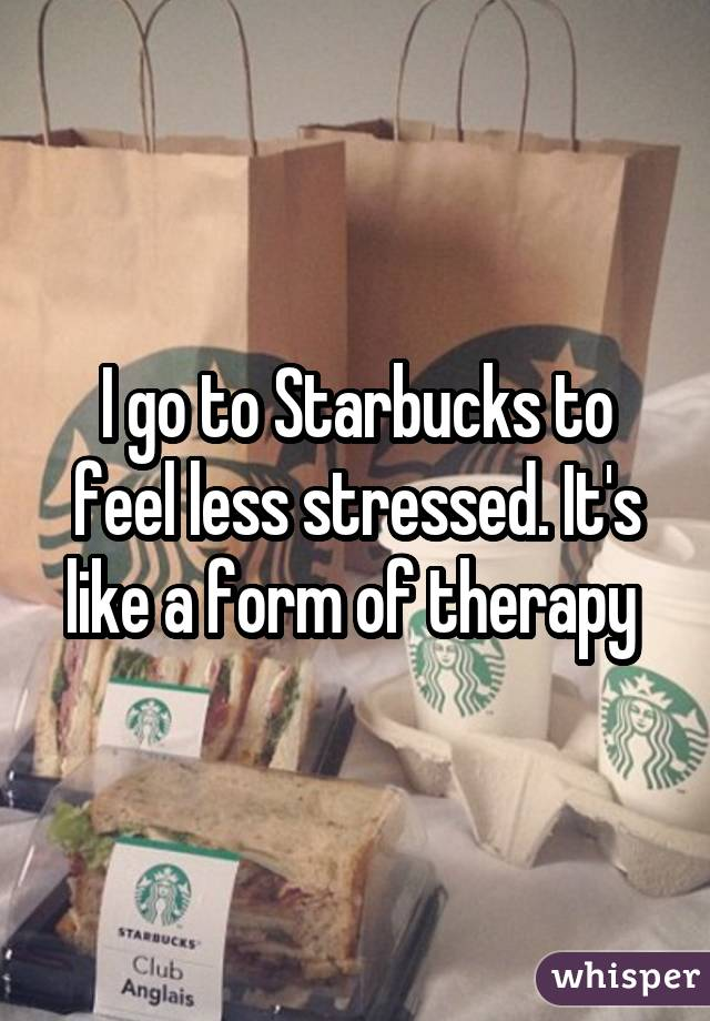 I go to Starbucks to feel less stressed. It