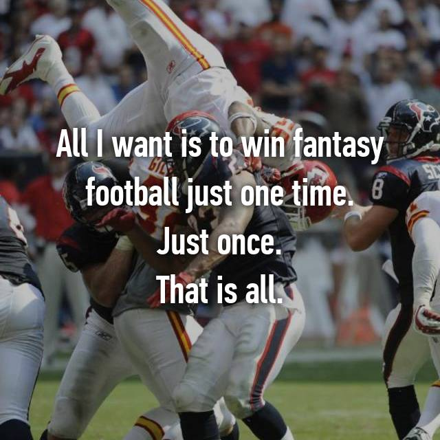 All I want is to win fantasy football just one time. Just once. That is all.
