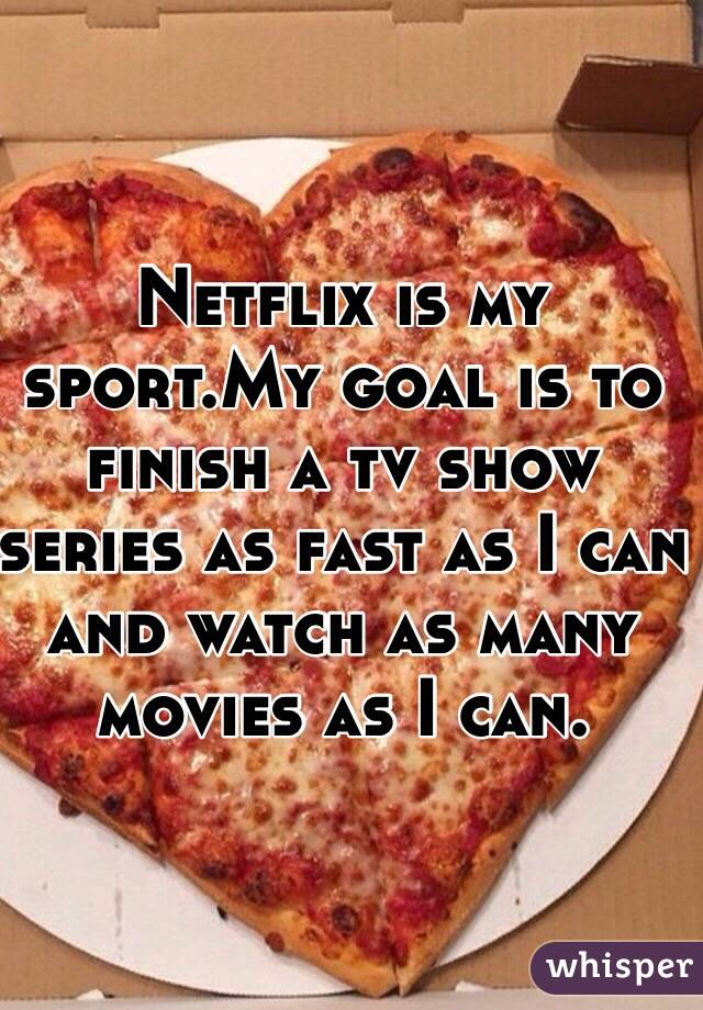 Netflix is my sport.My goal is to finish a tv show series as fast as I can and watch as many movies as I can.