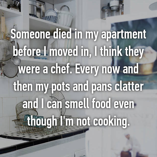 Someone died in my apartment before I moved in, I think they were a chef. Every now and then my pots and pans clatter and I can smell food even though I'm not cooking.