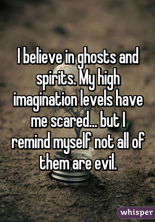 I believe in ghosts and spirits. My high imagination levels have me scared... but I remind myself not all of them are evil.