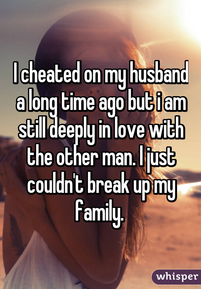 I cheated on my husband a long time ago but i am still deeply in love with the other man. I just couldn