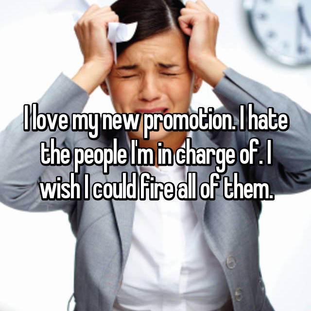 I love my new promotion. I hate the people I'm in charge of. I wish I could fire all of them.