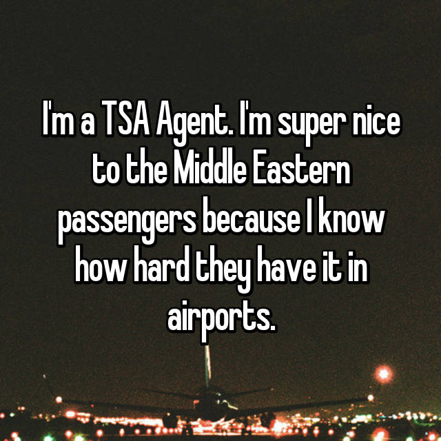 I'm a TSA Agent. I'm super nice to the Middle Eastern passengers because I know how hard they have it in airports. 😔