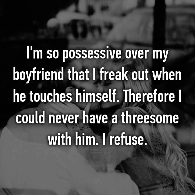 I'm so possessive over my boyfriend that I freak out when he touches himself. Therefore I could never have a threesome with him. I refuse.