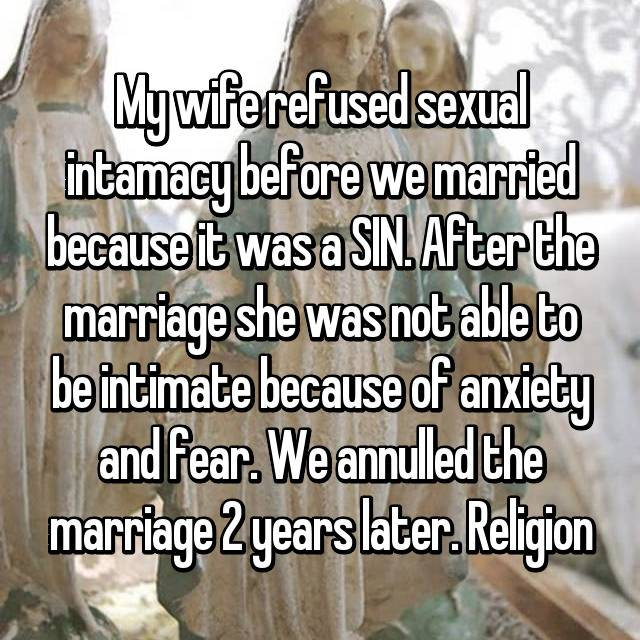 My wife refused sexual intamacy before we married because it was a SIN. After the marriage she was not able to be intimate because of anxiety and fear. We annulled the marriage 2 years later. Religion