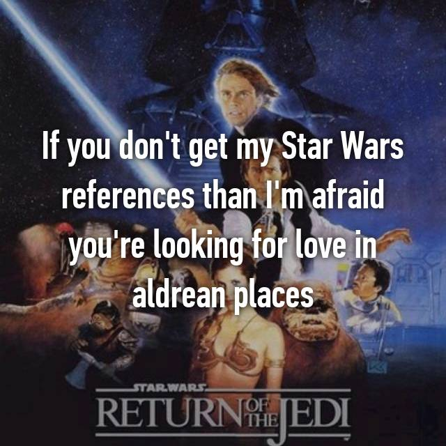 If you don't get my Star Wars references than I'm afraid you're looking for love in aldrean places