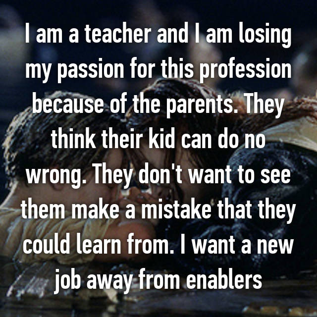 I am a teacher and I am losing my passion for this profession because of the parents. They think their kid can do no wrong. They don't want to see them make a mistake that they could learn from. I want a new job away from enablers