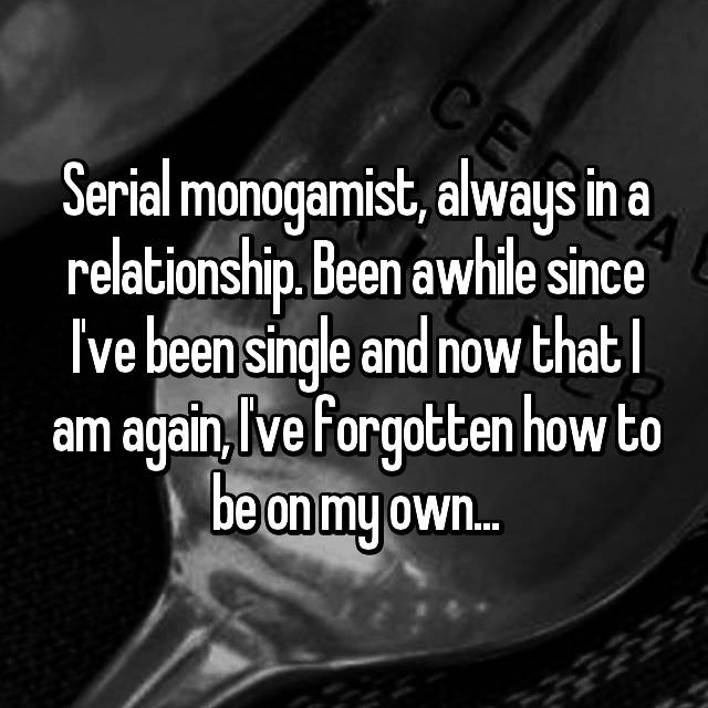 Serial monogamist, always in a relationship. Been awhile since I've been single and now that I am again, I've forgotten how to be on my own...