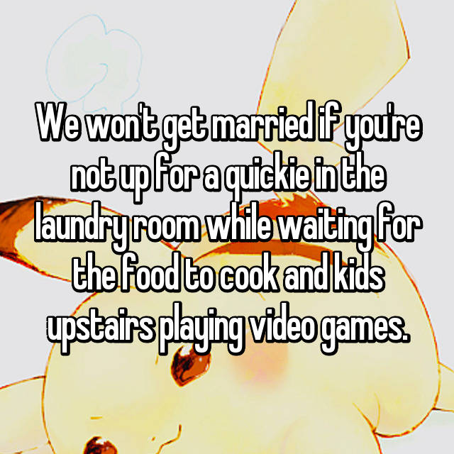We won't get married if you're not up for a quickie in the laundry room while waiting for the food to cook and kids upstairs playing video games.