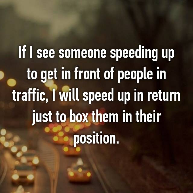 If I see someone speeding up to get in front of people in traffic, I will speed up in return just to box them in their position.