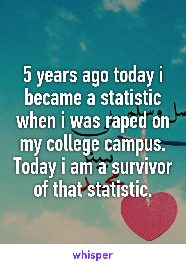 5 years ago today i became a statistic when i was raped on my college campus. Today i am a survivor of that statistic.