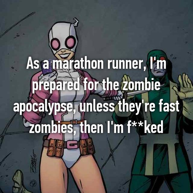 As a marathon runner, I'm prepared for the zombie apocalypse, unless they're fast zombies, then I'm f**ked