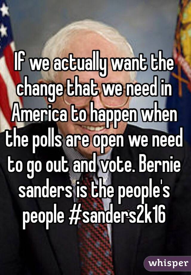 If we actually want the change that we need in America to happen when the polls are open we need to go out and vote. Bernie sanders is the people