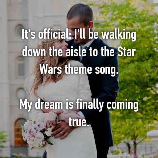 It's official: I'll be walking down the aisle to the Star Wars theme song.  My dream is finally coming true.