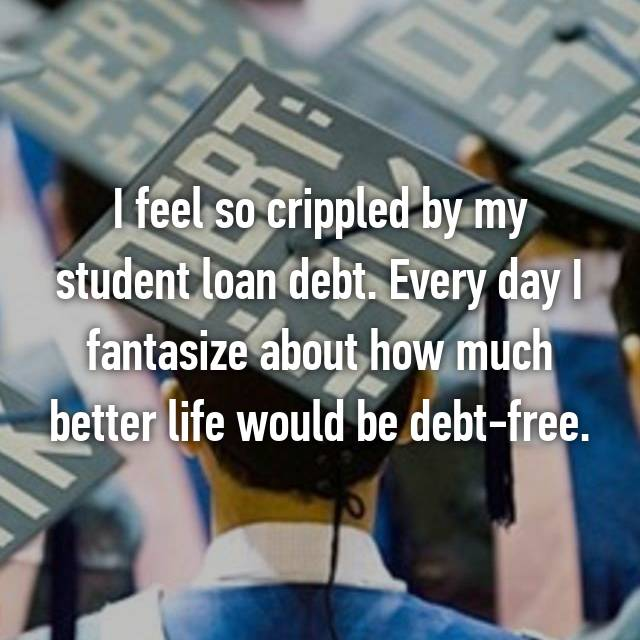 I feel so crippled by my student loan debt. Every day I fantasize about how much better life would be debt-free.