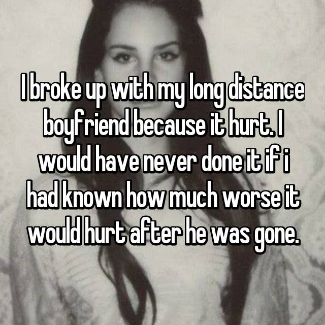 I broke up with my long distance boyfriend because it hurt. I would have never done it if i had known how much worse it would hurt after he was gone.