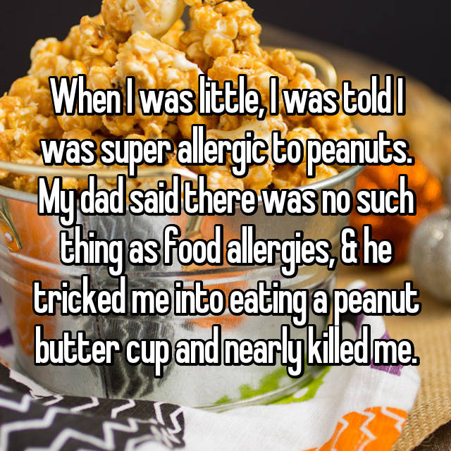 When I was little, I was told I was super allergic to peanuts. My dad said there was no such thing as food allergies, & he tricked me into eating a peanut butter cup and nearly killed me.