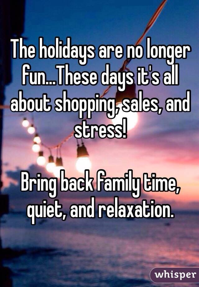 The holidays are no longer fun...These days it