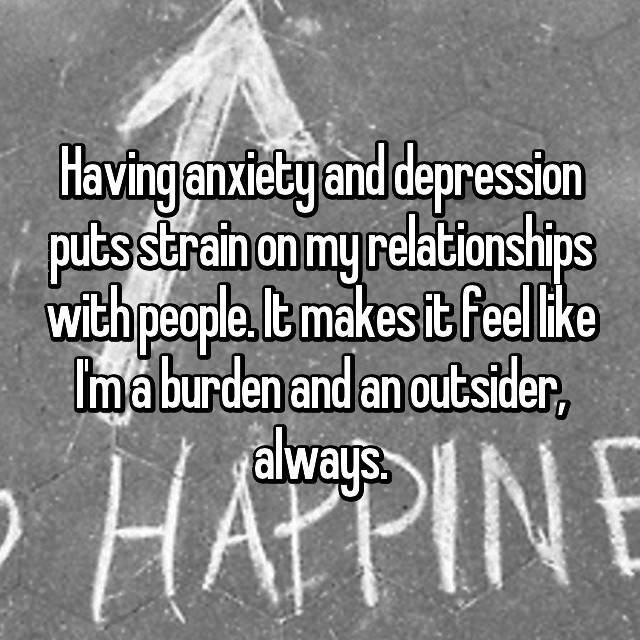Having anxiety and depression puts strain on my relationships with people. It makes it feel like I'm a burden and an outsider, always.
