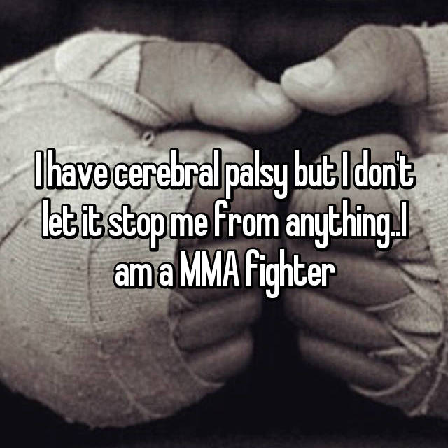 I have cerebral palsy but I don't let it stop me from anything..I am a MMA fighter