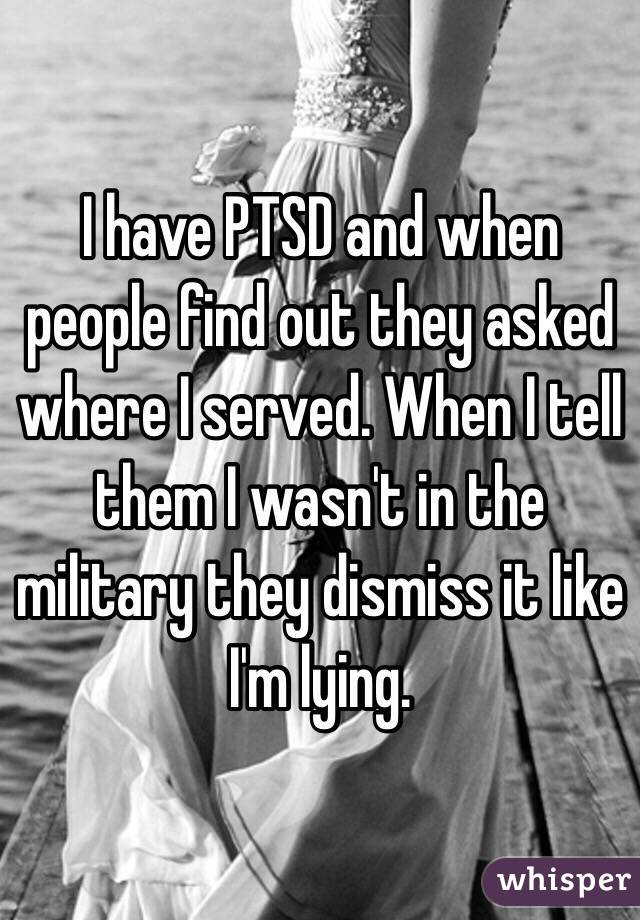 I have PTSD and when people find out they asked where I served. When I tell them I wasn
