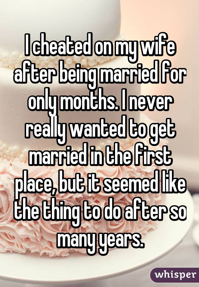 I cheated on my wife after being married for only months. I never really wanted to get married in the first place, but it seemed like the thing to do after so many years.
