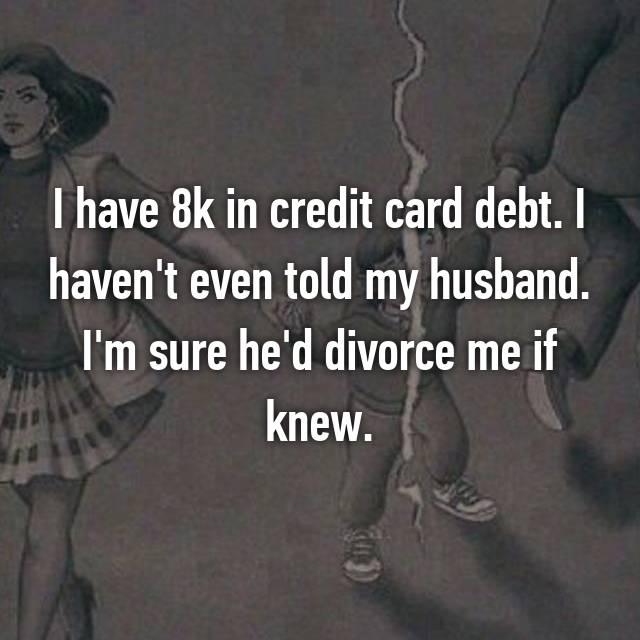 I have 8k in credit card debt. I haven't even told my husband. I'm sure he'd divorce me if knew.
