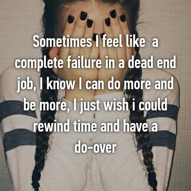 Sometimes I feel like  a complete failure in a dead end job, I know I can do more and be more, I just wish i could rewind time and have a do-over