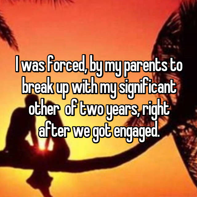 I was forced, by my parents to break up with my significant other  of two years, right after we got engaged.