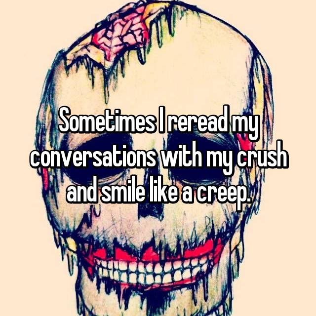 Sometimes I reread my conversations with my crush and smile like a creep.