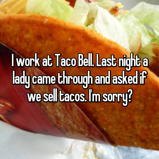 I work at Taco Bell. Last night a lady came through and asked if we sell tacos. I'm sorry?