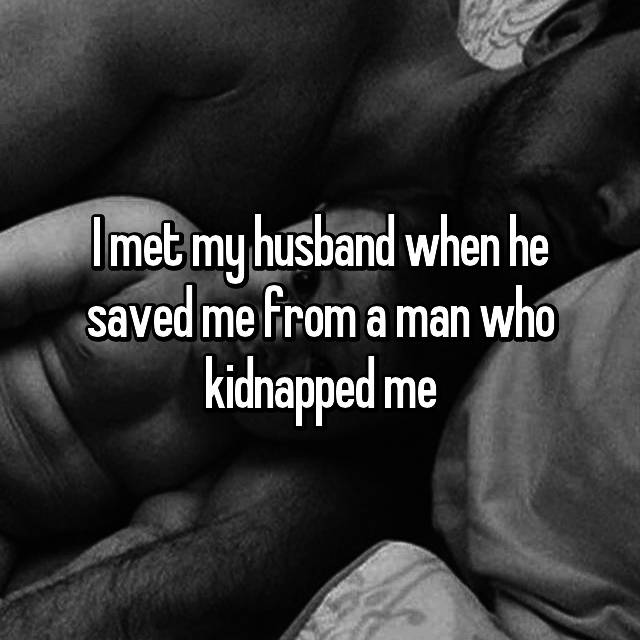 I met my husband when he saved me from a man who kidnapped me