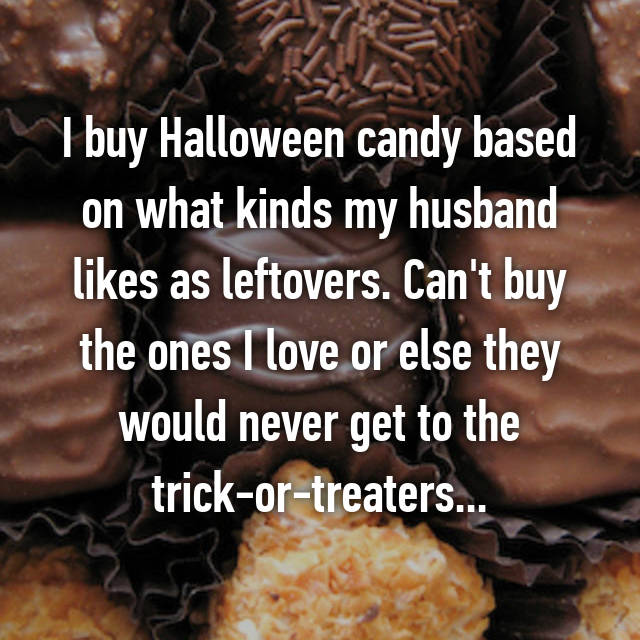 I buy Halloween candy based on what kinds my husband likes as leftovers. Can't buy the ones I love or else they would never get to the trick-or-treaters...