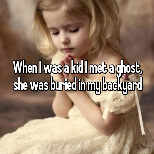 When I was a kid I met a ghost, she was buried in my backyard