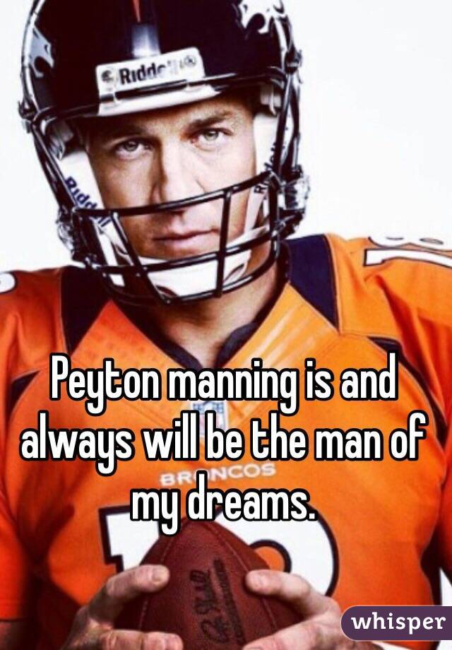 Peyton manning is and always will be the man of my dreams.