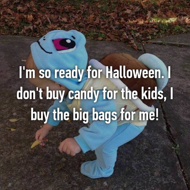 I'm so ready for Halloween. I don't buy candy for the kids, I buy the big bags for me!