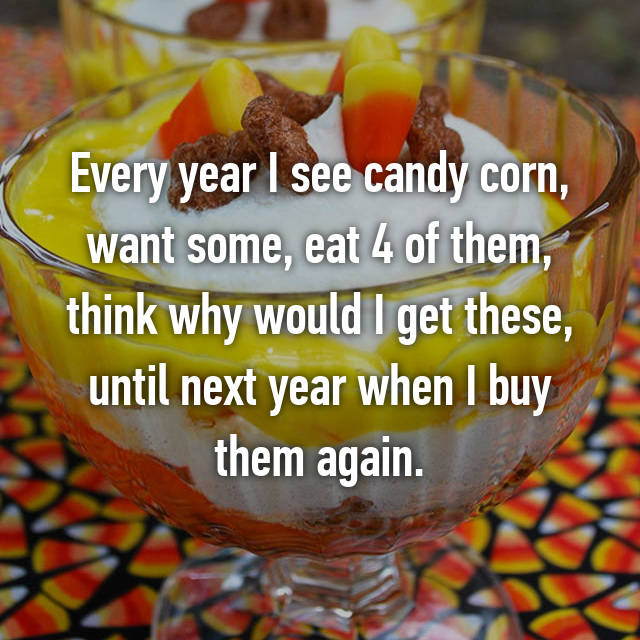 Every year I see candy corn, want some, eat 4 of them, think why would I get these, until next year when I buy them again.