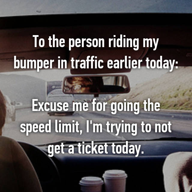To the person riding my bumper in traffic earlier today:  Excuse me for going the speed limit, I'm trying to not get a ticket today.