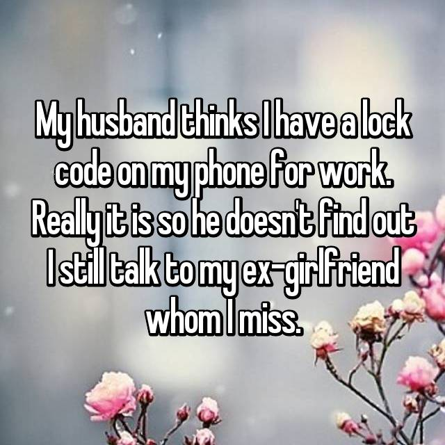 My husband thinks I have a lock code on my phone for work. Really it is so he doesn't find out I still talk to my ex-girlfriend whom I miss.