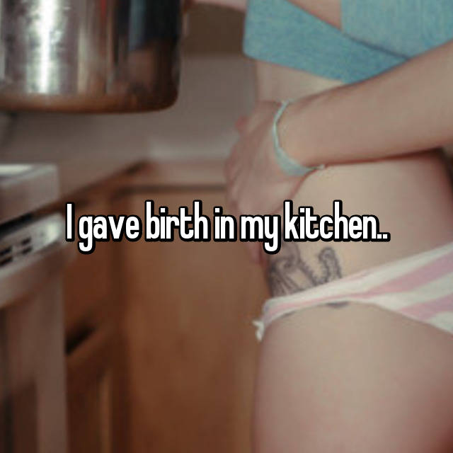 I gave birth in my kitchen..