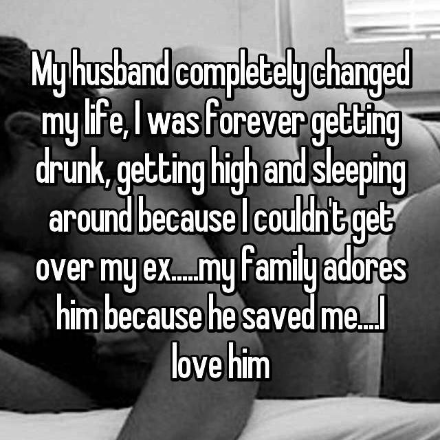 My husband completely changed my life, I was forever getting drunk, getting high and sleeping around because I couldn't get over my ex.....my family adores him because he saved me....I love him