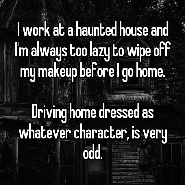 I work at a haunted house and I'm always too lazy to wipe off my makeup before I go home.  Driving home dressed as whatever character, is very odd.