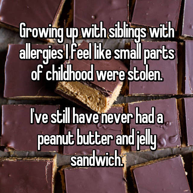 Growing up with siblings with allergies I feel like small parts of childhood were stolen.  I've still have never had a peanut butter and jelly sandwich.
