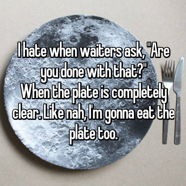 "I hate when waiters ask, ""Are you done with that?"" When the plate is completely clear. Like nah, I'm gonna eat the plate too."