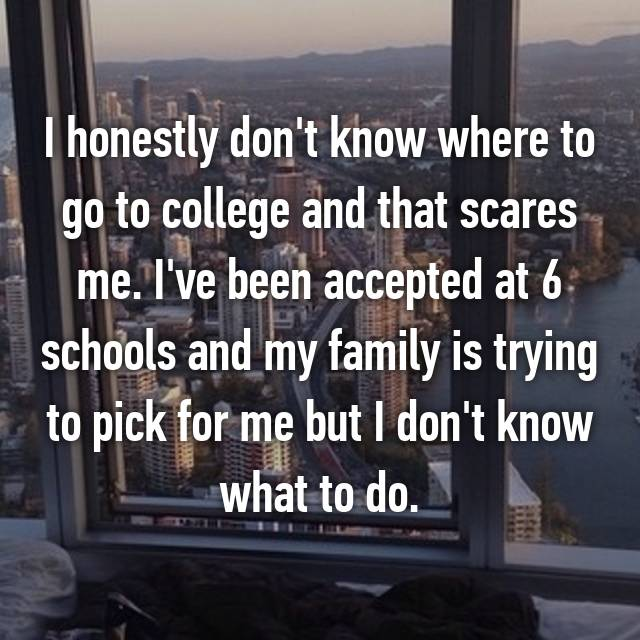 I honestly don't know where to go to college and that scares me. I've been accepted at 6 schools and my family is trying to pick for me but I don't know what to do.