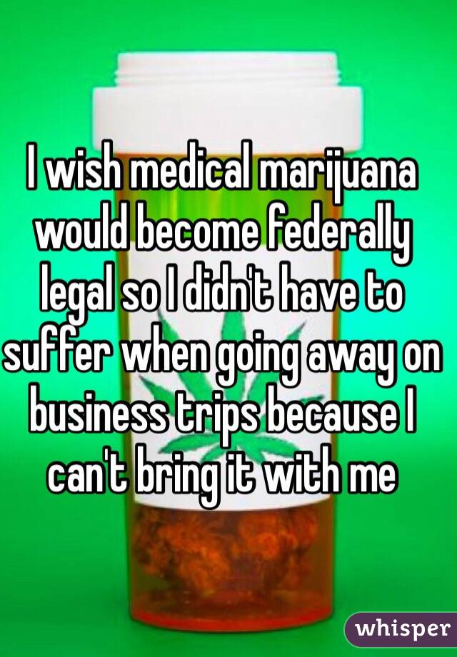 I wish medical marijuana would become federally legal so I didn